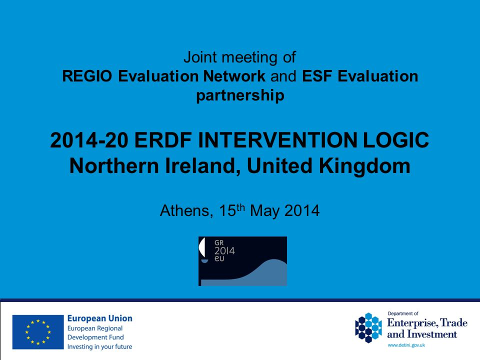 Joint meeting of REGIO Evaluation Network and ESF Evaluation partnership 2014-20 ERDF INTERVENTION LOGIC Northern Ireland, United Kingdom Athens, 15 th May 2014