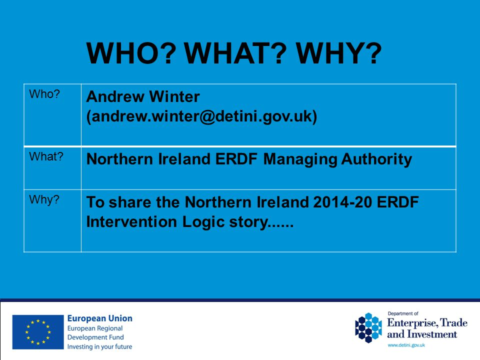 Who? Andrew Winter (andrew.winter@detini.gov.uk) What? Northern Ireland ERDF Managing Authority Why? To share the Northern Ireland 2014-20 ERDF Interv