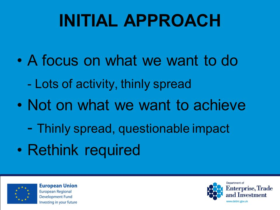 INITIAL APPROACH A focus on what we want to do - Lots of activity, thinly spread Not on what we want to achieve - Thinly spread, questionable impact Rethink required