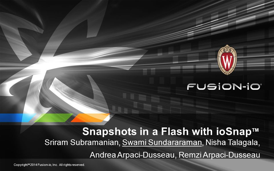 Snapshots in a Flash with ioSnap TM (patent pending technology) Outline Introduction ioSnap TM Design Evaluation Conclusions Copyright © 2014 Fusion-io, Inc.