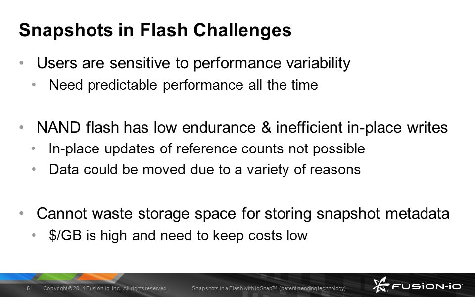 Snapshots in a Flash with ioSnap TM (patent pending technology) ioSnap TM Overview First flash-aware snapshotting system Leverages RoW in FTL to support snapshot operations Proposes usage of epochs in FTL to maintain log-time ordering Supports large number of writable snapshots (2 16 ) Embraces rate-limiting to minimize performance implications Performance Results (prototype built into Fusion-io VSL driver) Instantaneous snapshot creation/deletion (~50usec, 4k metadata) Matches vanilla read/write performance numbers Provides predictable performance for foreground IOs Copyright © 2014 Fusion-io, Inc.
