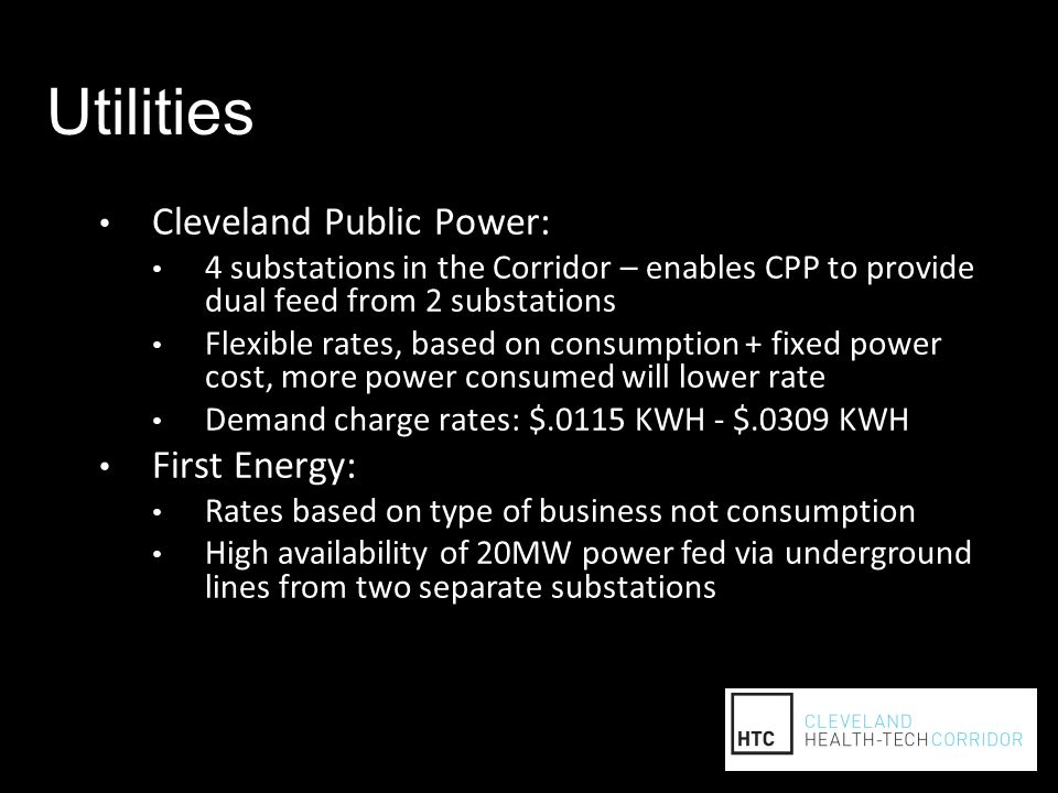Utilities Cleveland Public Power: 4 substations in the Corridor – enables CPP to provide dual feed from 2 substations Flexible rates, based on consumption + fixed power cost, more power consumed will lower rate Demand charge rates: $.0115 KWH - $.0309 KWH First Energy: Rates based on type of business not consumption High availability of 20MW power fed via underground lines from two separate substations