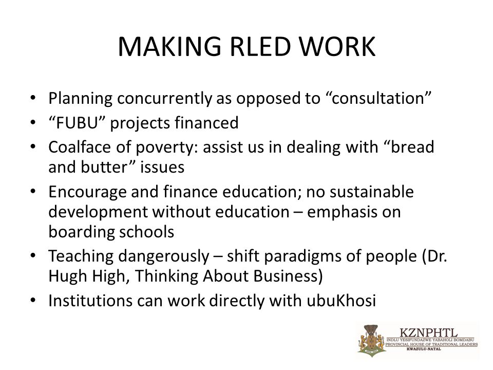 MAKING RLED WORK Planning concurrently as opposed to consultation FUBU projects financed Coalface of poverty: assist us in dealing with bread and butter issues Encourage and finance education; no sustainable development without education – emphasis on boarding schools Teaching dangerously – shift paradigms of people (Dr.