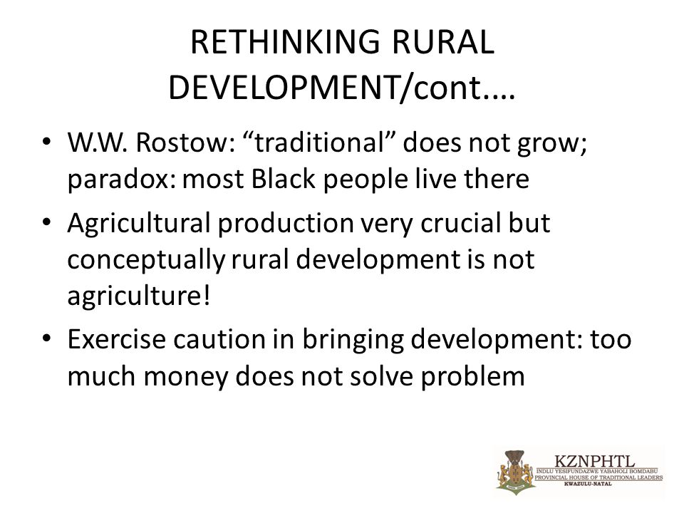 "RETHINKING RURAL DEVELOPMENT/cont.… W.W. Rostow: ""traditional"" does not grow; paradox: most Black people live there Agricultural production very cruci"