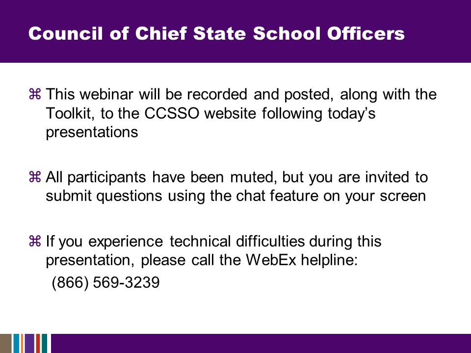 Council of Chief State School Officers  This webinar will be recorded and posted, along with the Toolkit, to the CCSSO website following today's presentations  All participants have been muted, but you are invited to submit questions using the chat feature on your screen  If you experience technical difficulties during this presentation, please call the WebEx helpline: (866) 569-3239