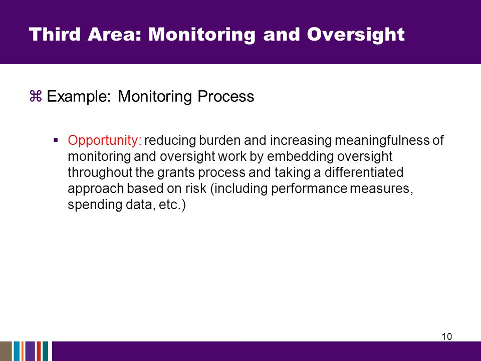 Third Area: Monitoring and Oversight  Example: Monitoring Process  Opportunity: reducing burden and increasing meaningfulness of monitoring and oversight work by embedding oversight throughout the grants process and taking a differentiated approach based on risk (including performance measures, spending data, etc.) 10