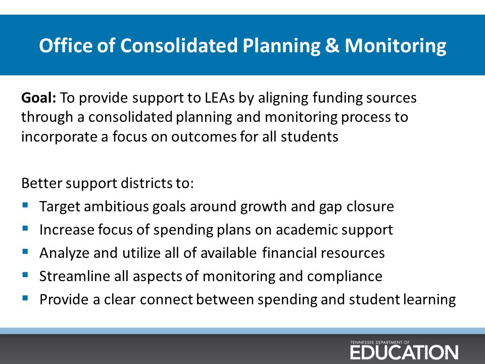 Office of Consolidated Planning & Monitoring Goal: To provide support to LEAs by aligning funding sources through a consolidated planning and monitori