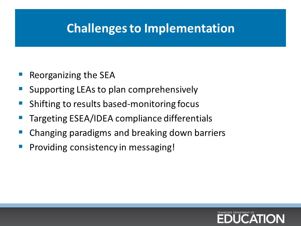 Challenges to Implementation  Reorganizing the SEA  Supporting LEAs to plan comprehensively  Shifting to results based-monitoring focus  Targeting ESEA/IDEA compliance differentials  Changing paradigms and breaking down barriers  Providing consistency in messaging!