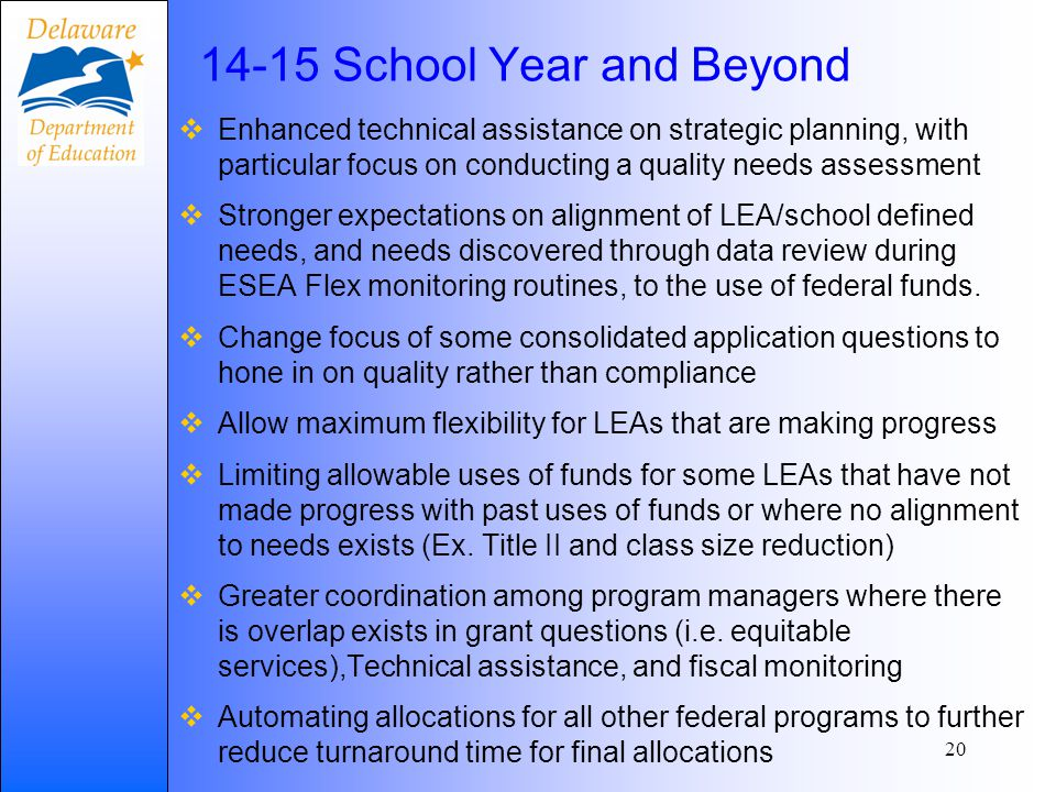 14-15 School Year and Beyond  Enhanced technical assistance on strategic planning, with particular focus on conducting a quality needs assessment  Stronger expectations on alignment of LEA/school defined needs, and needs discovered through data review during ESEA Flex monitoring routines, to the use of federal funds.