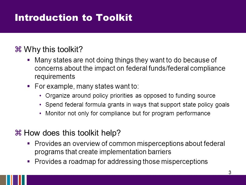 Introduction to Toolkit  Why this toolkit?  Many states are not doing things they want to do because of concerns about the impact on federal funds/f