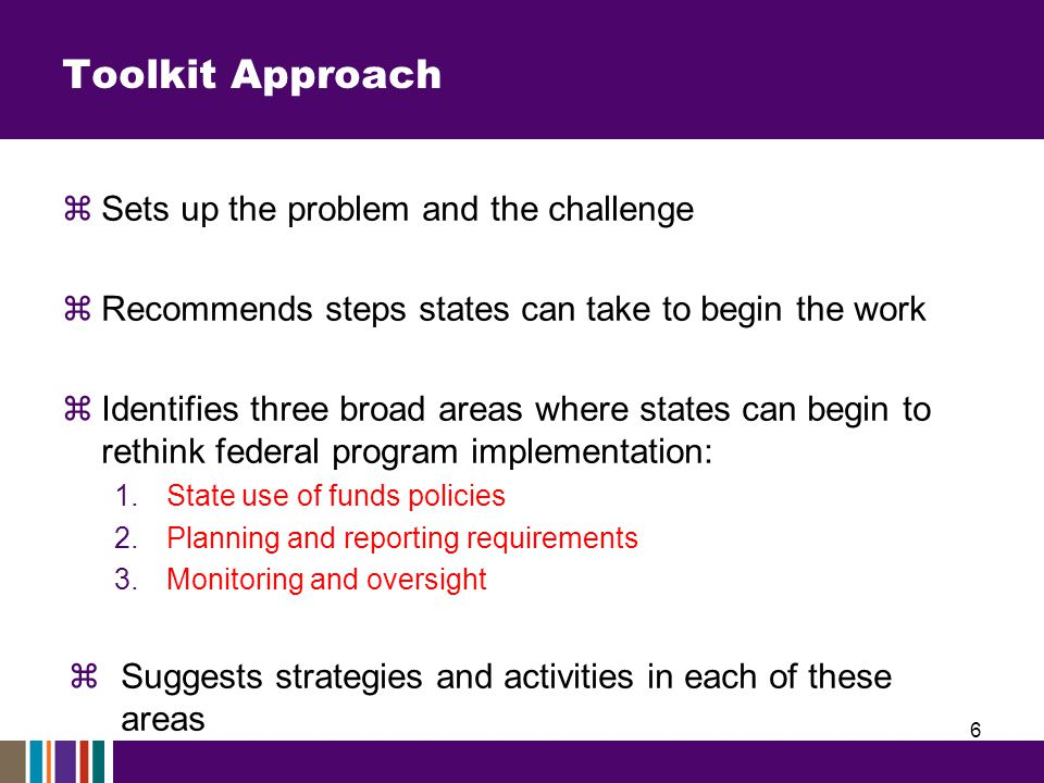 Toolkit Approach  Sets up the problem and the challenge  Recommends steps states can take to begin the work  Identifies three broad areas where states can begin to rethink federal program implementation: 1.State use of funds policies 2.Planning and reporting requirements 3.Monitoring and oversight  Suggests strategies and activities in each of these areas 6