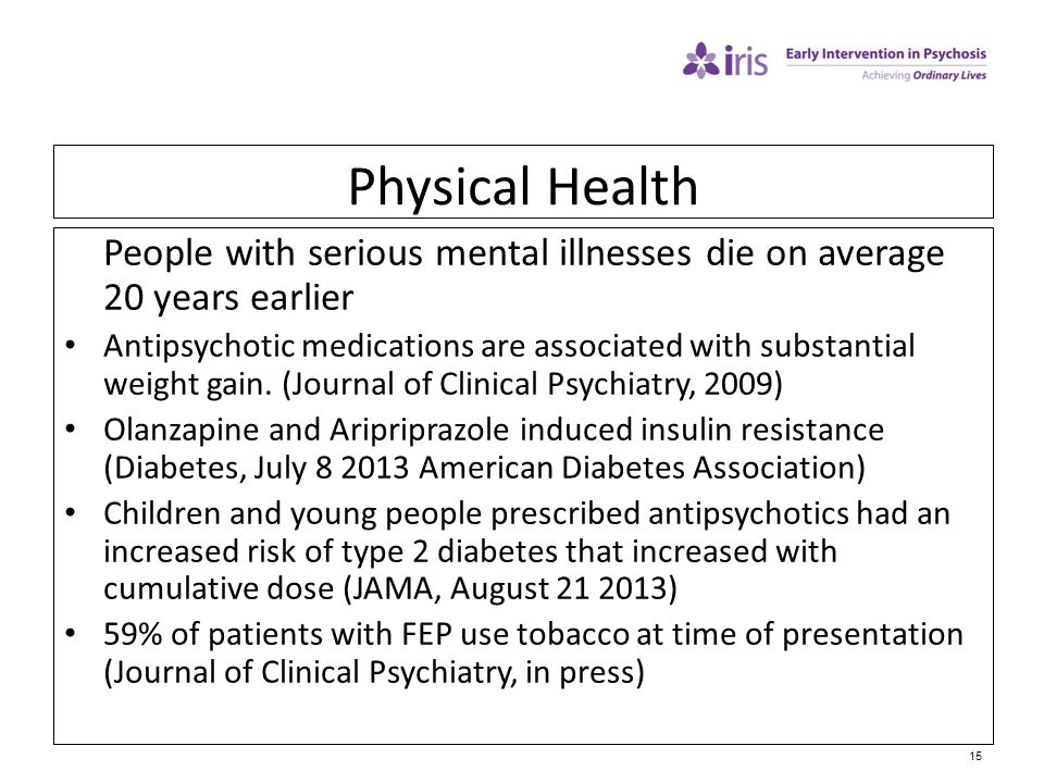 15 Physical Health People with serious mental illnesses die on average 20 years earlier Antipsychotic medications are associated with substantial weig