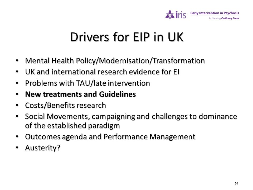 26 Drivers for EIP in UK Mental Health Policy/Modernisation/Transformation Mental Health Policy/Modernisation/Transformation UK and international rese