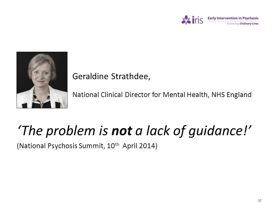 37 Geraldine Strathdee, National Clinical Director for Mental Health, NHS England 'The problem is not a lack of guidance!' (National Psychosis Summit,
