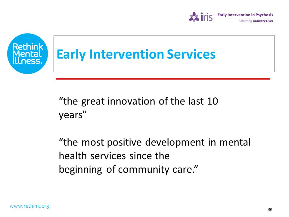 """55 Early Intervention Services www.rethink.org """"the great innovation of the last 10 years"""" """"the most positive development in mental health services si"""