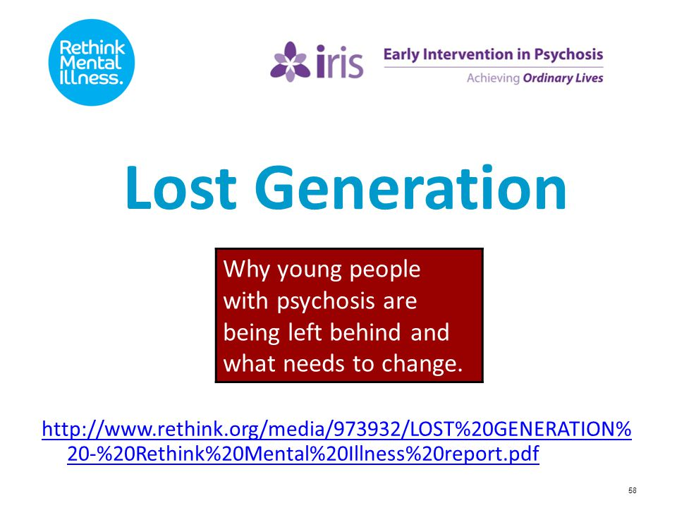 58 Lost Generation http://www.rethink.org/media/973932/LOST%20GENERATION% 20-%20Rethink%20Mental%20Illness%20report.pdf Why young people with psychosi
