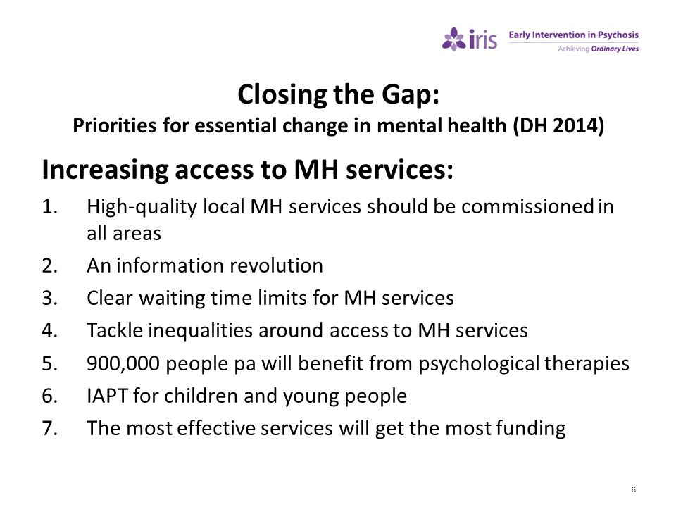 6 Closing the Gap: Priorities for essential change in mental health (DH 2014) Increasing access to MH services: 1.High-quality local MH services shoul