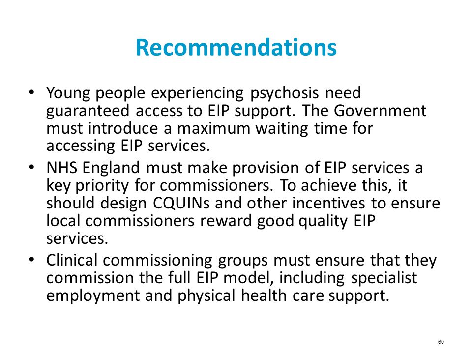 60 Recommendations Young people experiencing psychosis need guaranteed access to EIP support. The Government must introduce a maximum waiting time for