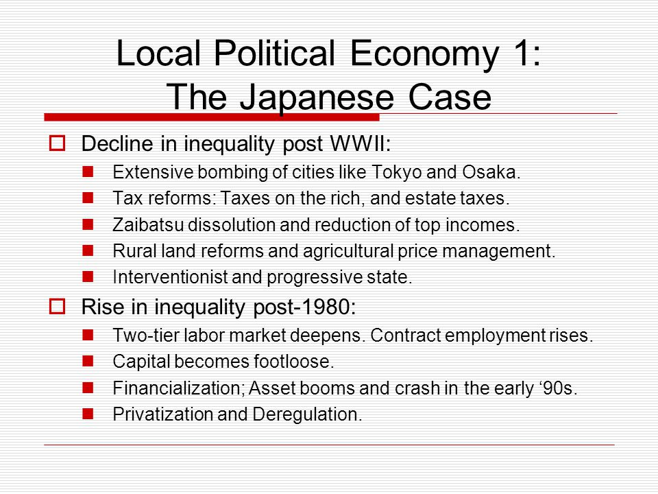 Local Political Economy 1: The Japanese Case  Decline in inequality post WWII: Extensive bombing of cities like Tokyo and Osaka.