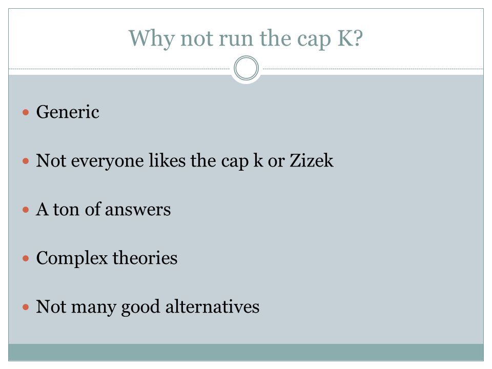 Why not run the cap K? Generic Not everyone likes the cap k or Zizek A ton of answers Complex theories Not many good alternatives