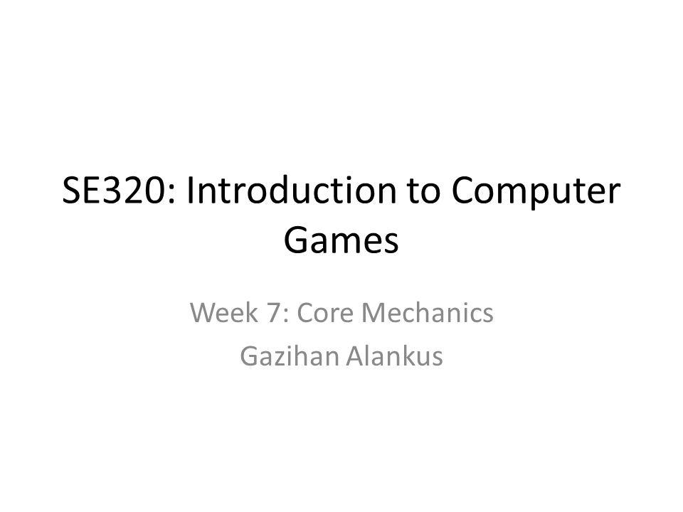 SE320: Introduction to Computer Games Week 7: Core Mechanics Gazihan Alankus