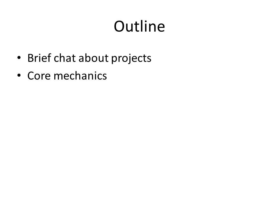 Outline Brief chat about projects Core mechanics