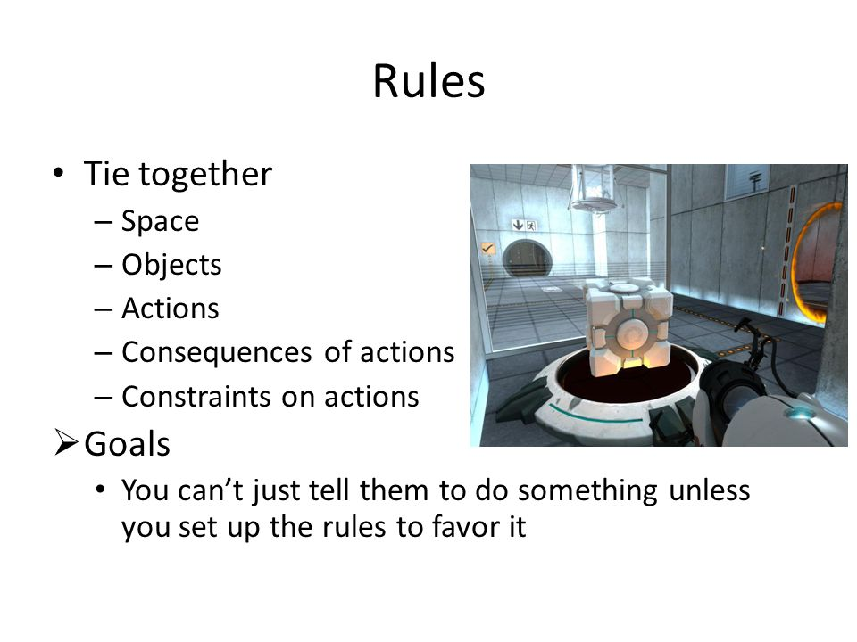 Rules Tie together – Space – Objects – Actions – Consequences of actions – Constraints on actions  Goals You can't just tell them to do something unless you set up the rules to favor it