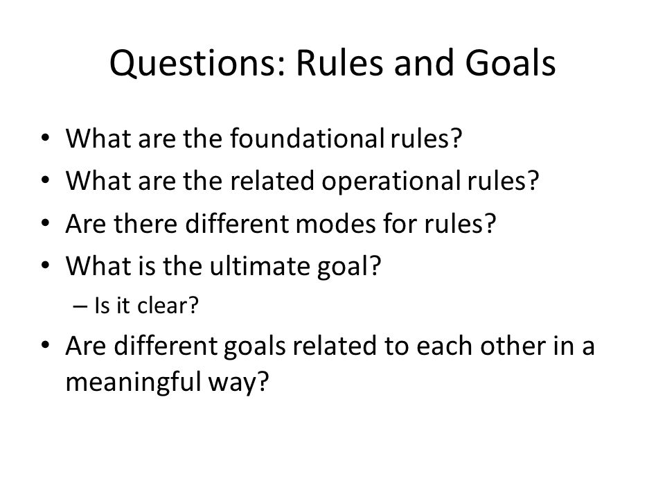 Questions: Rules and Goals What are the foundational rules? What are the related operational rules? Are there different modes for rules? What is the u