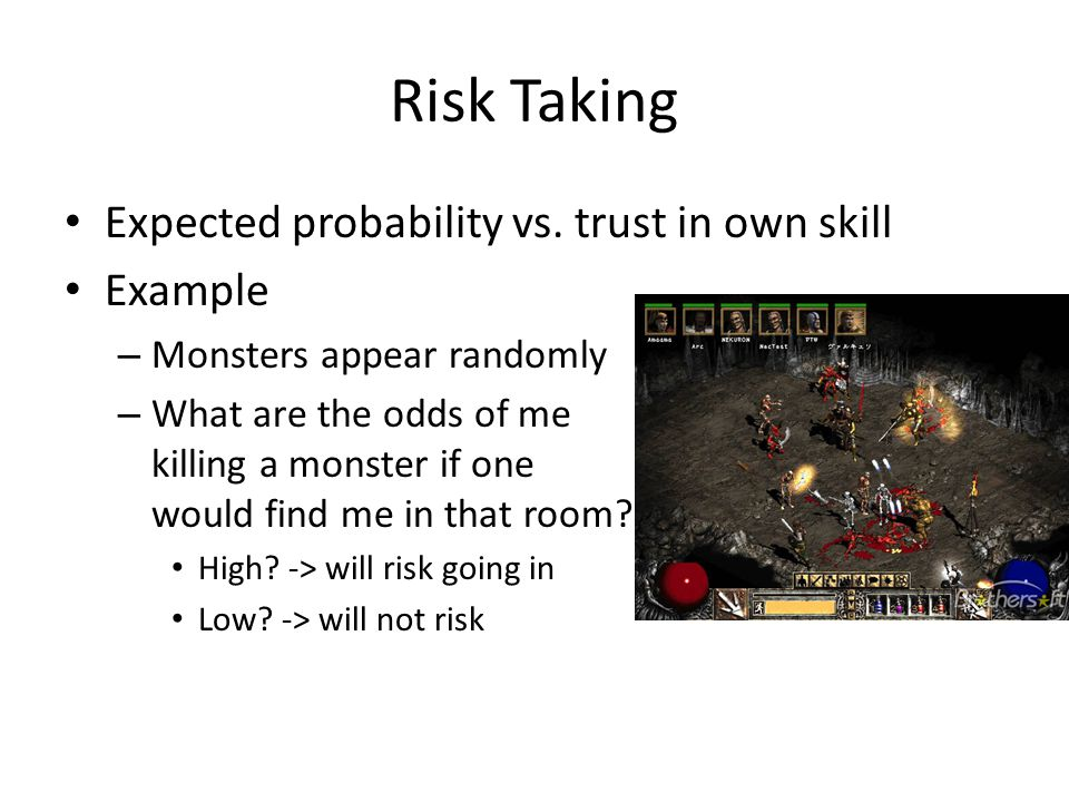 Risk Taking Expected probability vs. trust in own skill Example – Monsters appear randomly – What are the odds of me killing a monster if one would fi