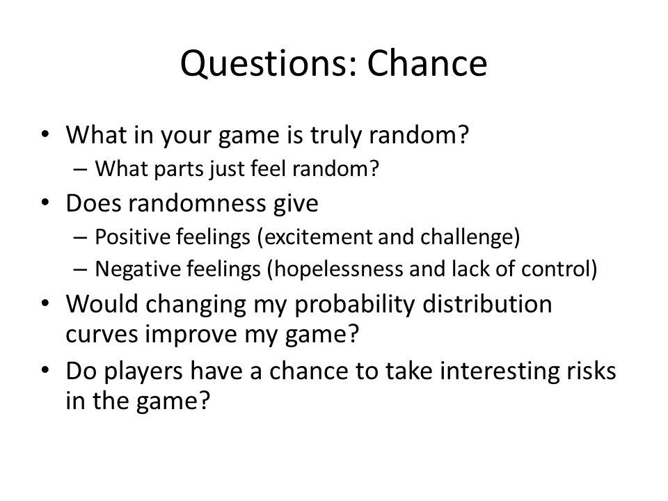 Questions: Chance What in your game is truly random.