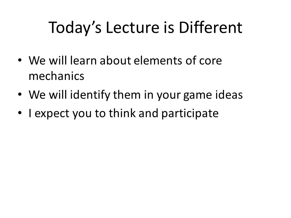 Today's Lecture is Different We will learn about elements of core mechanics We will identify them in your game ideas I expect you to think and partici