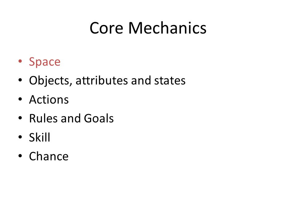 Core Mechanics Space Objects, attributes and states Actions Rules and Goals Skill Chance