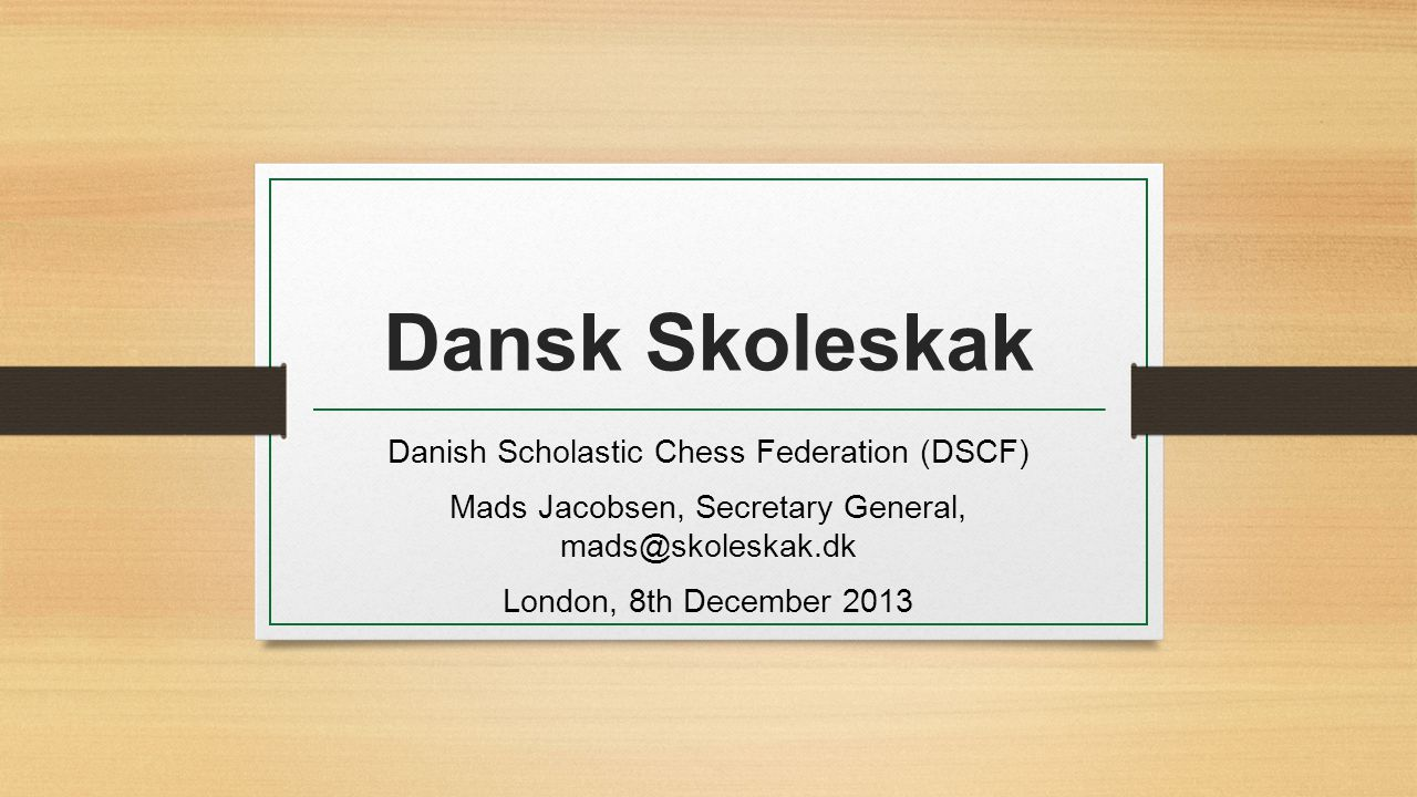 Dansk Skoleskak Danish Scholastic Chess Federation (DSCF) Mads Jacobsen, Secretary General, mads@skoleskak.dk London, 8th December 2013