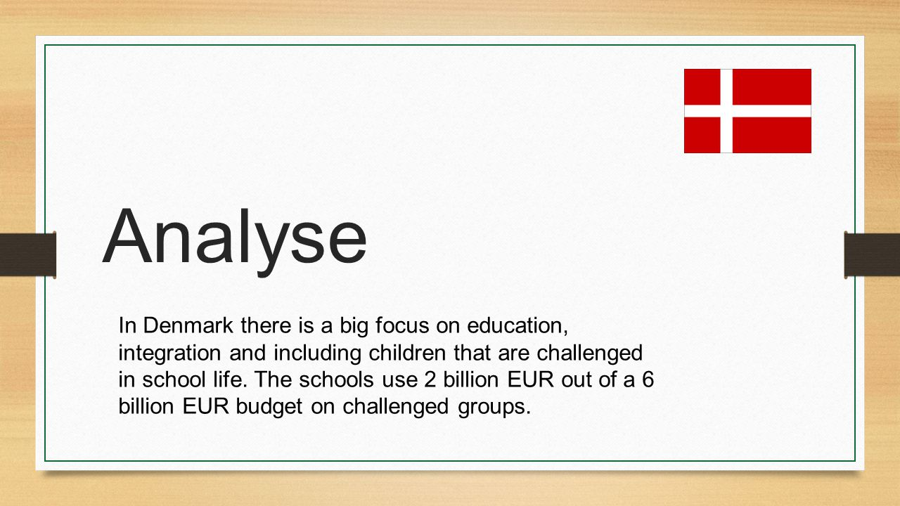 Analyse In Denmark there is a big focus on education, integration and including children that are challenged in school life. The schools use 2 billion