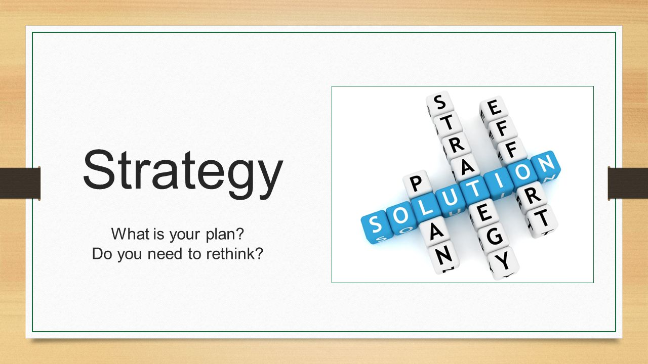 Strategy What is your plan Do you need to rethink