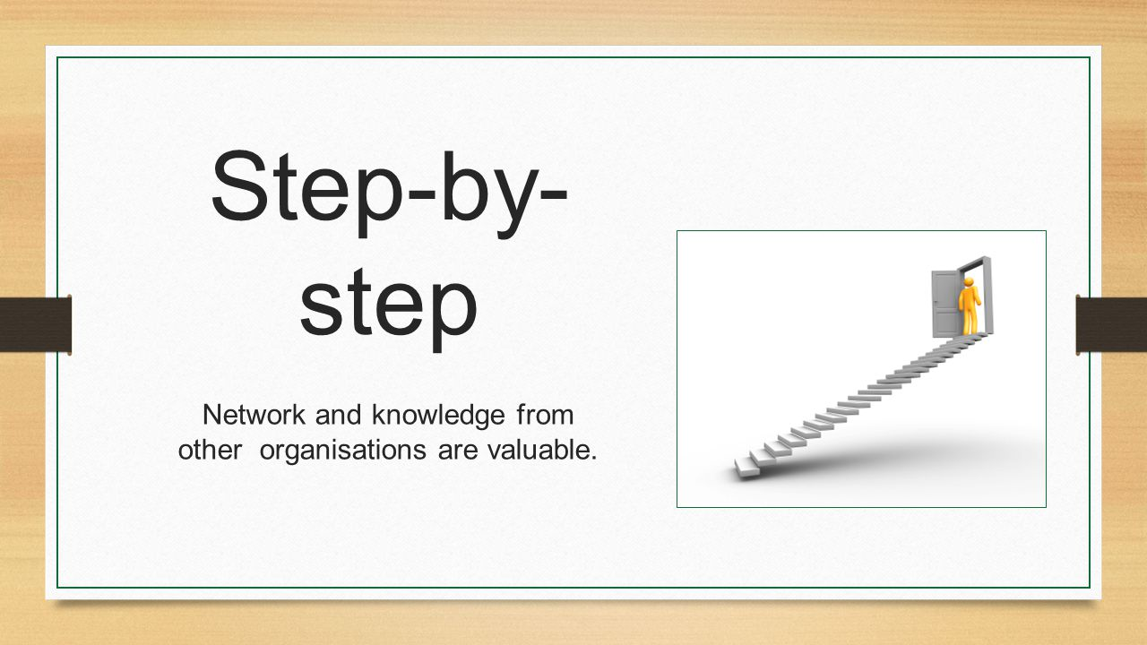 Step-by- step Network and knowledge from other organisations are valuable.