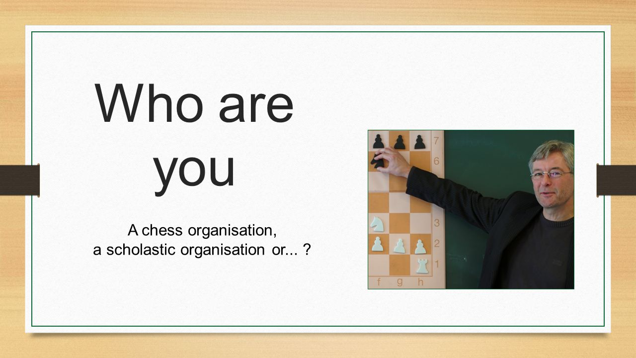 Who are you A chess organisation, a scholastic organisation or... ?