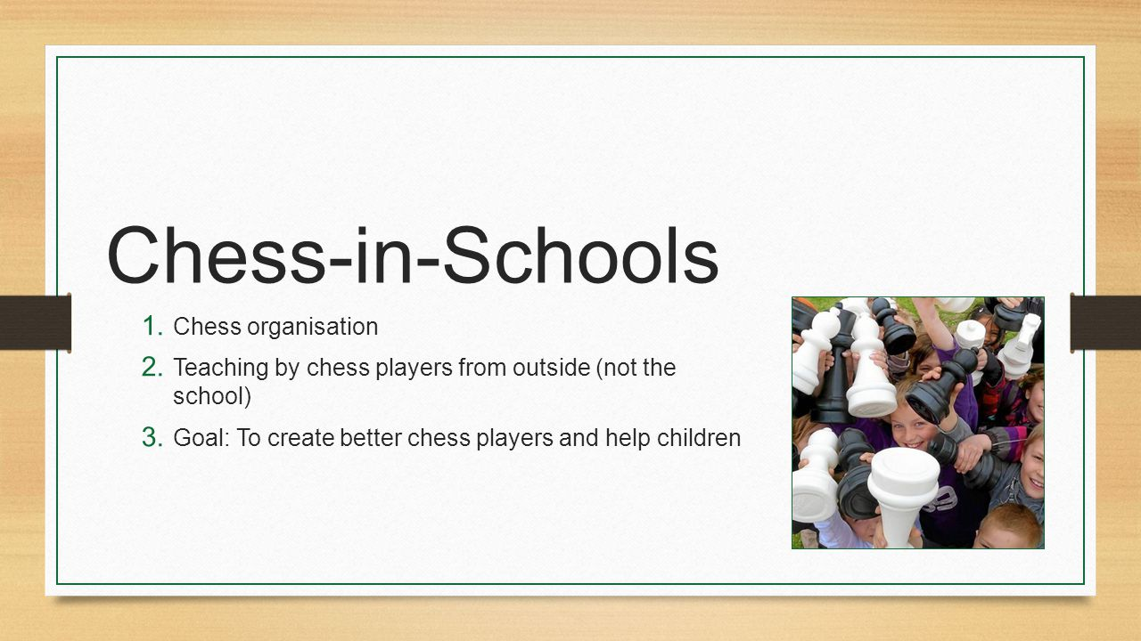 Chess-in-Schools 1. Chess organisation 2. Teaching by chess players from outside (not the school) 3. Goal: To create better chess players and help chi