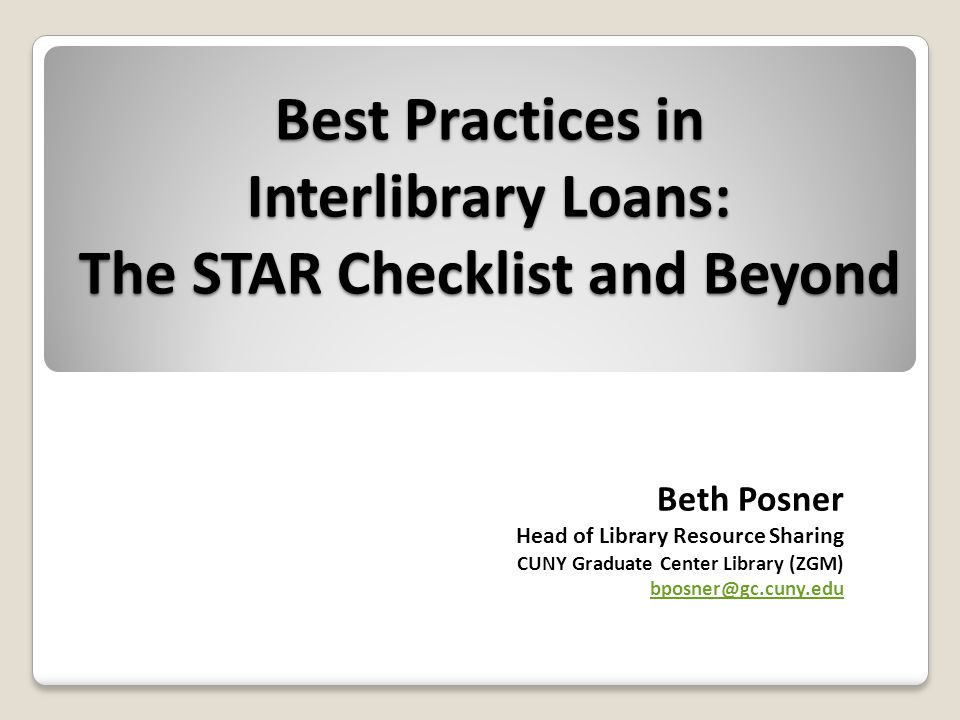 ILL Best Practices: The STAR Checklist and Beyond Best Practices in Interlibrary Loans: The STAR Checklist and Beyond Beth Posner Head of Library Resource Sharing CUNY Graduate Center Library (ZGM) bposner@gc.cuny.edu