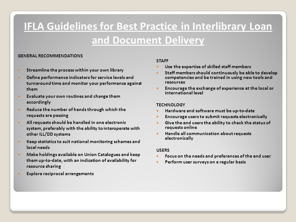 IFLA Guidelines for Best Practice in Interlibrary Loan and Document Delivery GENERAL RECOMMENDATIONS Streamline the process within your own library Define performance indicators for service levels and turnaround time and monitor your performance against them Evaluate your own routines and change them accordingly Reduce the number of hands through which the requests are passing All requests should be handled in one electronic system, preferably with the ability to interoperate with other ILL/DD systems Keep statistics to suit national monitoring schemes and local needs Make holdings available on Union Catalogues and keep them up-to-date, with an indication of availability for resource sharing Explore reciprocal arrangements STAFF Use the expertise of skilled staff members Staff members should continuously be able to develop competencies and be trained in using new tools and resources Encourage the exchange of experience at the local or international level TECHNOLOGY Hardware and software must be up-to-date Encourage users to submit requests electronically Give the end users the ability to check the status of requests online Handle all communication about requests electronically USERS Focus on the needs and preferences of the end user Perform user surveys on a regular basis