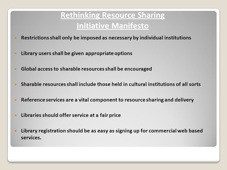 Rethinking Resource Sharing Initiative Manifesto Restrictions shall only be imposed as necessary by individual institutions Library users shall be given appropriate options Global access to sharable resources shall be encouraged Sharable resources shall include those held in cultural institutions of all sorts Reference services are a vital component to resource sharing and delivery Libraries should offer service at a fair price Library registration should be as easy as signing up for commercial web based services.