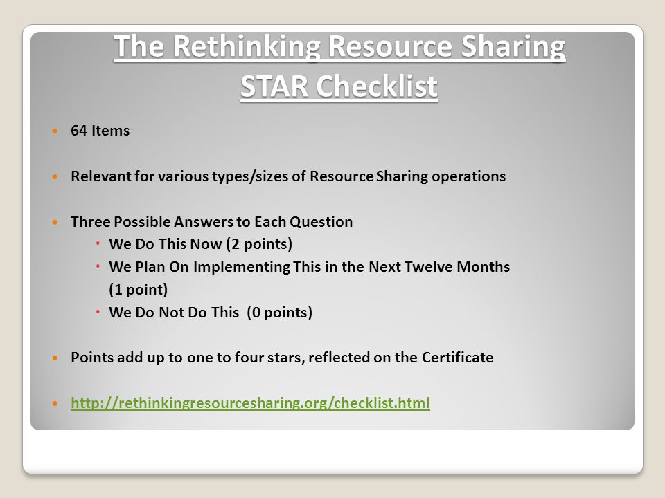 The Rethinking Resource Sharing STAR Checklist 64 Items Relevant for various types/sizes of Resource Sharing operations Three Possible Answers to Each Question  We Do This Now (2 points)  We Plan On Implementing This in the Next Twelve Months (1 point)  We Do Not Do This (0 points) Points add up to one to four stars, reflected on the Certificate http://rethinkingresourcesharing.org/checklist.html