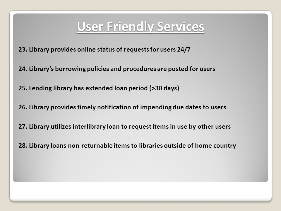 User Friendly Services 23. Library provides online status of requests for users 24/7 24. Library's borrowing policies and procedures are posted for us