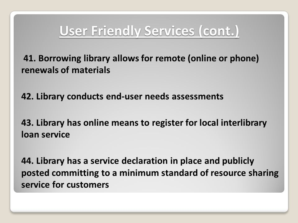 User Friendly Services (cont.) 41. Borrowing library allows for remote (online or phone) renewals of materials 42. Library conducts end-user needs ass
