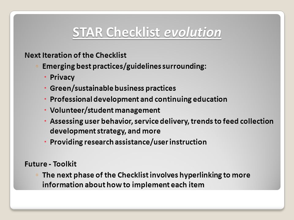 STAR Checklist evolution Next Iteration of the Checklist ◦ Emerging best practices/guidelines surrounding:  Privacy  Green/sustainable business practices  Professional development and continuing education  Volunteer/student management  Assessing user behavior, service delivery, trends to feed collection development strategy, and more  Providing research assistance/user instruction Future - Toolkit ◦ The next phase of the Checklist involves hyperlinking to more information about how to implement each item