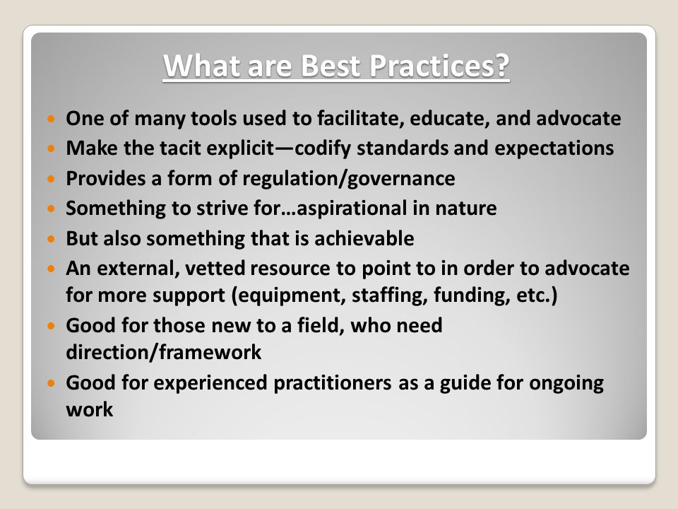 What are Best Practices? One of many tools used to facilitate, educate, and advocate Make the tacit explicit—codify standards and expectations Provide