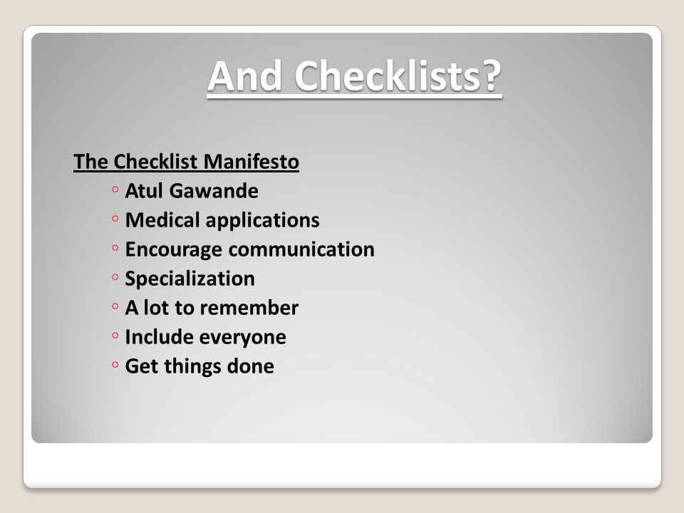 And Checklists? The Checklist Manifesto ◦ Atul Gawande ◦ Medical applications ◦ Encourage communication ◦ Specialization ◦ A lot to remember ◦ Include