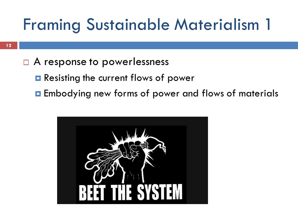 Framing Sustainable Materialism 1  A response to powerlessness  Resisting the current flows of power  Embodying new forms of power and flows of materials 12