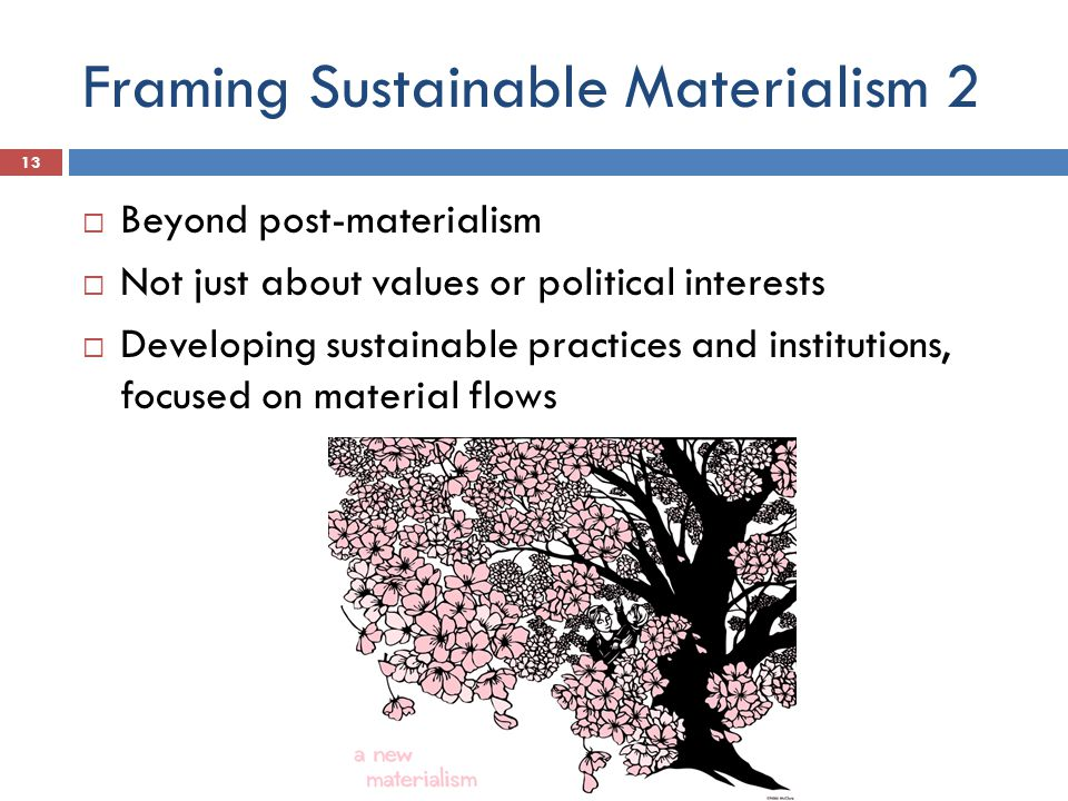 Framing Sustainable Materialism 2  Beyond post-materialism  Not just about values or political interests  Developing sustainable practices and institutions, focused on material flows 13