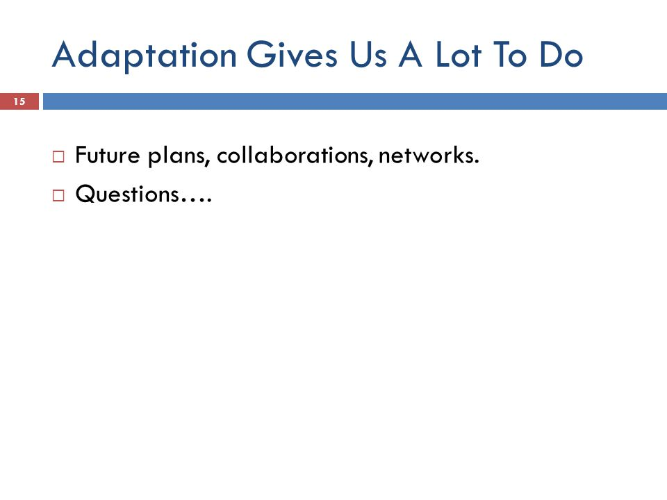 Adaptation Gives Us A Lot To Do  Future plans, collaborations, networks.  Questions…. 15